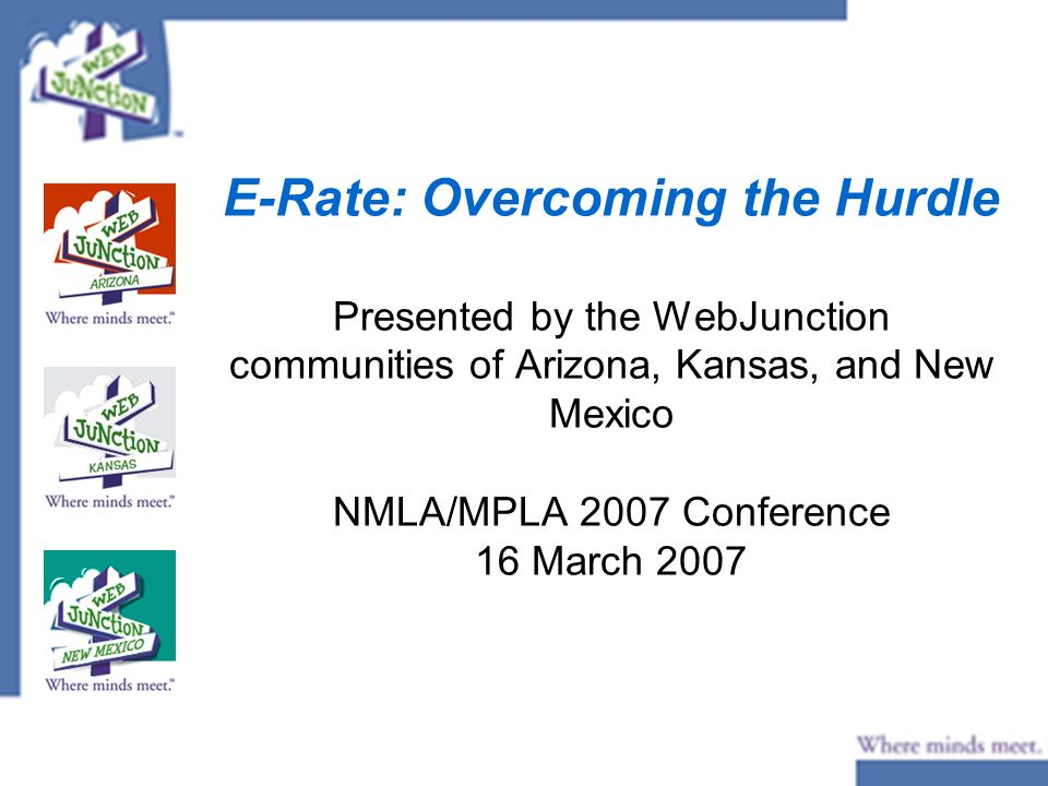 E-Rate: Overcoming the Hurdle Presented by the WebJunction communities of Arizona, Kansas, and New Mexico NMLA/MPLA 2007 Conference 16 March 2007