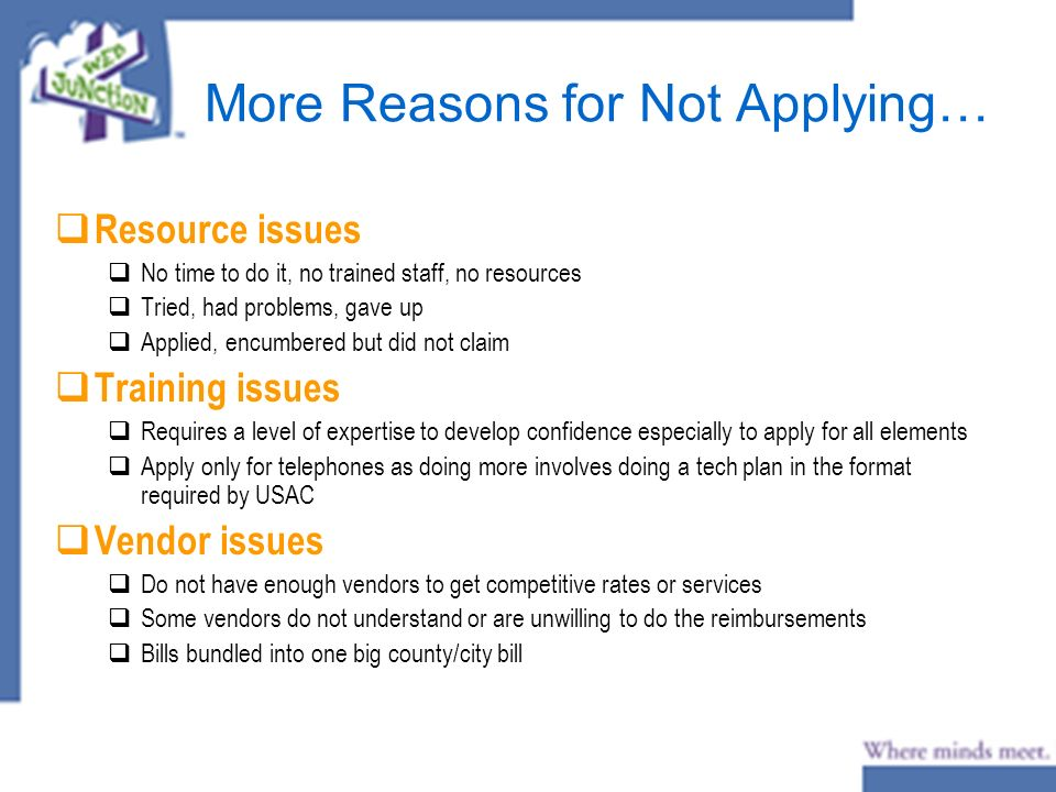 More Reasons for Not Applying… Resource issues No time to do it, no trained staff, no resources Tried, had problems, gave up Applied, encumbered but did not claim Training issues Requires a level of expertise to develop confidence especially to apply for all elements Apply only for telephones as doing more involves doing a tech plan in the format required by USAC Vendor issues Do not have enough vendors to get competitive rates or services Some vendors do not understand or are unwilling to do the reimbursements Bills bundled into one big county/city bill