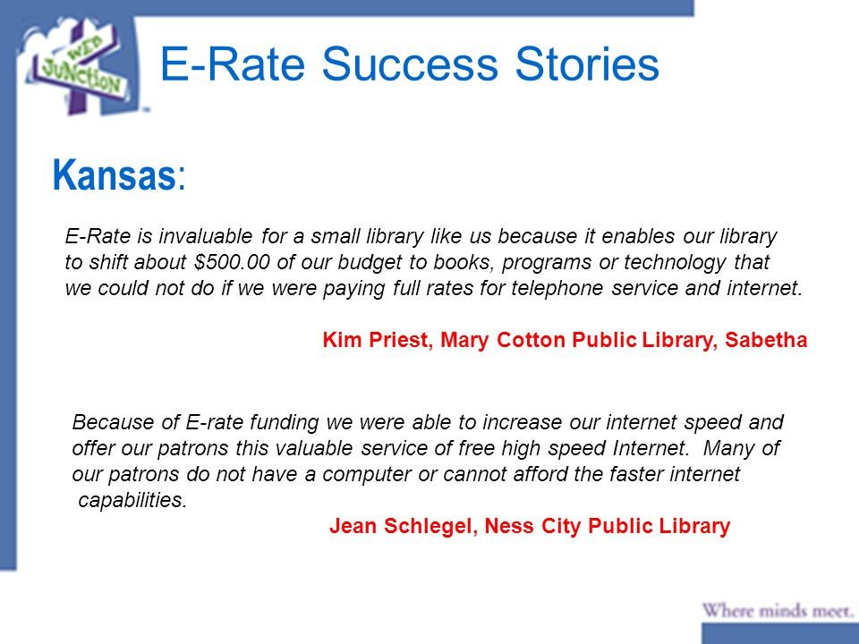 E-Rate Success Stories Kansas : E-Rate is invaluable for a small library like us because it enables our library to shift about $500.00 of our budget to books, programs or technology that we could not do if we were paying full rates for telephone service and internet.