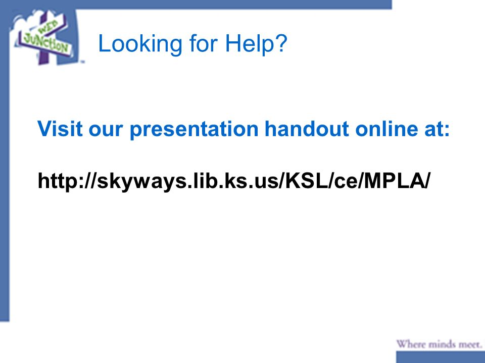 Looking for Help Visit our presentation handout online at: http://skyways.lib.ks.us/KSL/ce/MPLA/