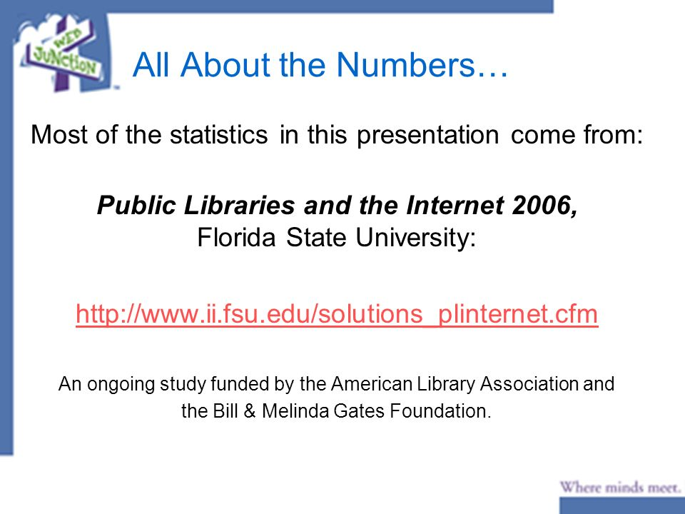 All About the Numbers… Most of the statistics in this presentation come from: Public Libraries and the Internet 2006, Florida State University: http://www.ii.fsu.edu/solutions_plinternet.cfm An ongoing study funded by the American Library Association and the Bill & Melinda Gates Foundation.