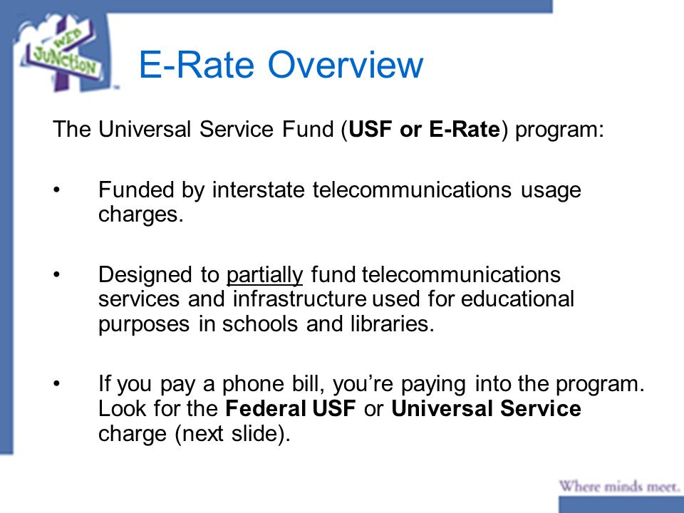 E-Rate Overview The Universal Service Fund (USF or E-Rate) program: Funded by interstate telecommunications usage charges.