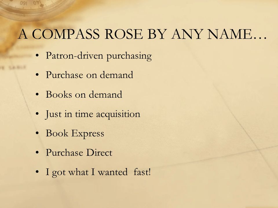A COMPASS ROSE BY ANY NAME… Patron-driven purchasing Purchase on demand Books on demand Just in time acquisition Book Express Purchase Direct I got what I wanted fast!