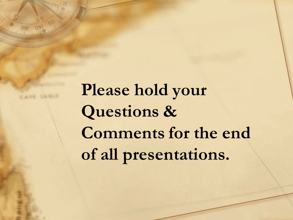 Please hold your Questions & Comments for the end of all presentations.