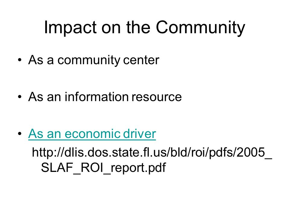 Impact on the Community As a community center As an information resource As an economic driver http://dlis.dos.state.fl.us/bld/roi/pdfs/2005_ SLAF_ROI