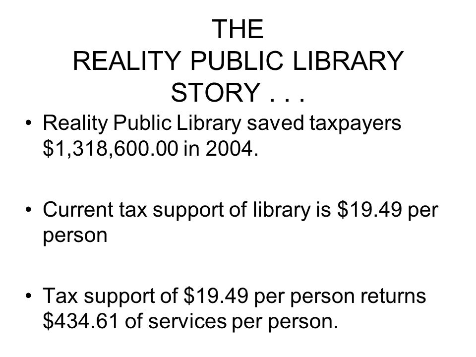 THE REALITY PUBLIC LIBRARY STORY... Reality Public Library saved taxpayers $1,318,600.00 in 2004. Current tax support of library is $19.49 per person