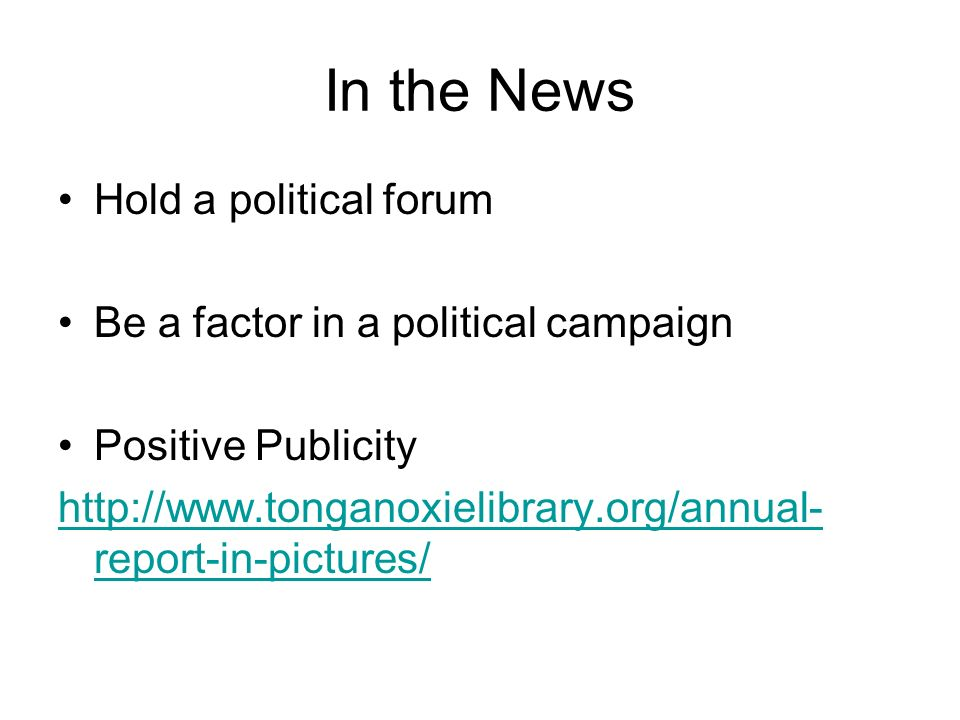 In the News Hold a political forum Be a factor in a political campaign Positive Publicity http://www.tonganoxielibrary.org/annual- report-in-pictures/