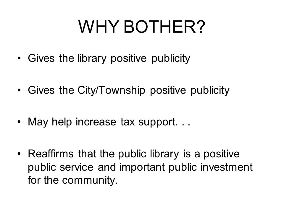WHY BOTHER? Gives the library positive publicity Gives the City/Township positive publicity May help increase tax support... Reaffirms that the public