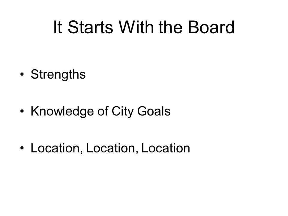 It Starts With the Board Strengths Knowledge of City Goals Location, Location, Location