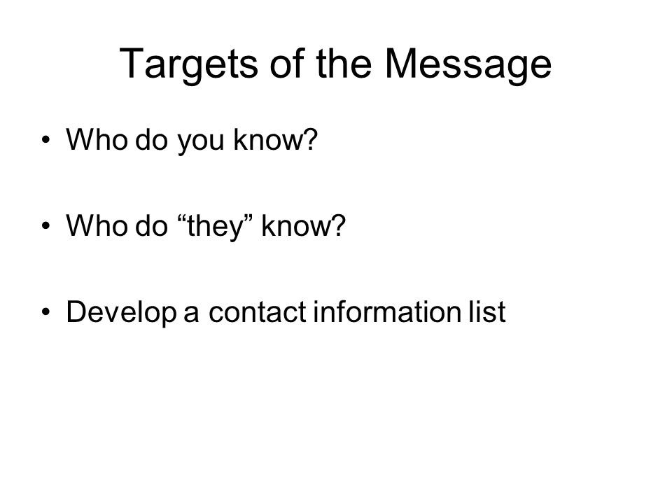 Targets of the Message Who do you know? Who do they know? Develop a contact information list