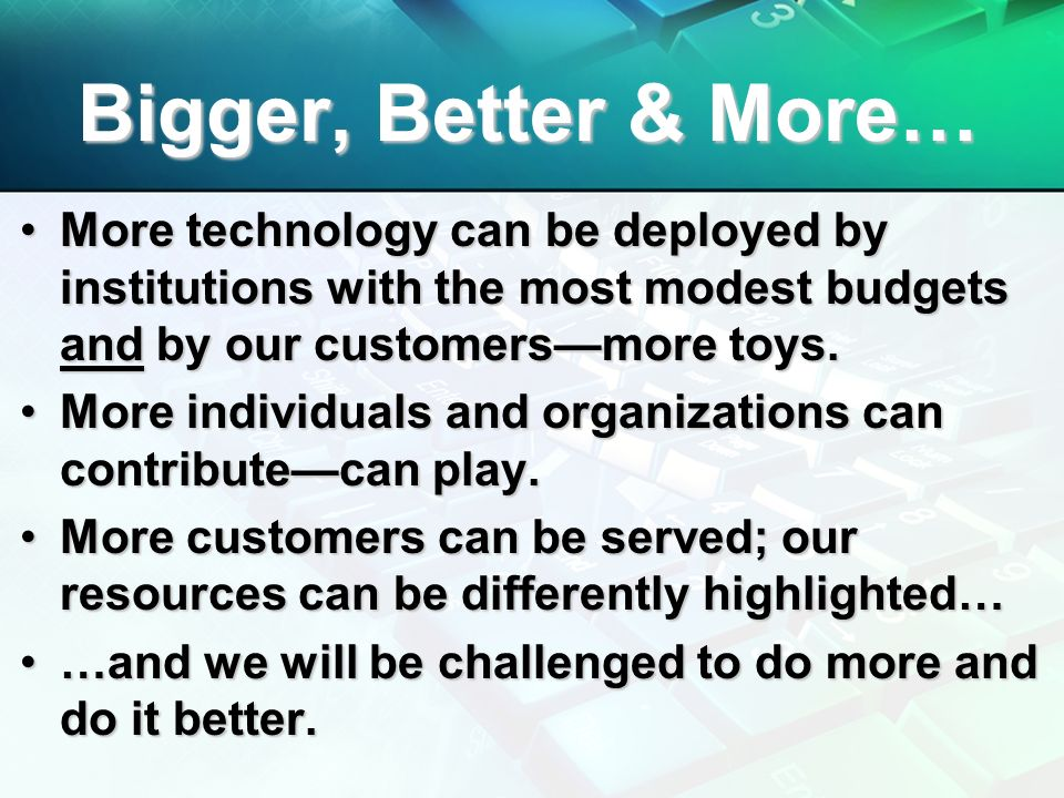 Bigger, Better & More… More technology can be deployed by institutions with the most modest budgets and by our customersmore toys.More technology can