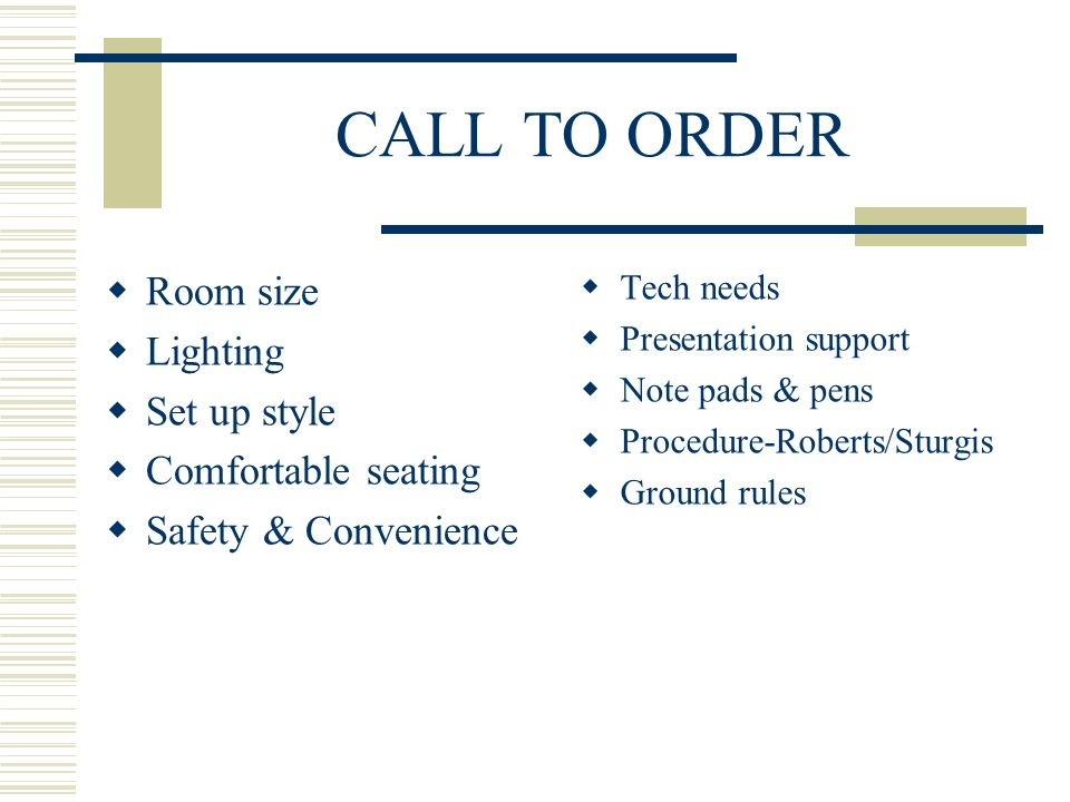 CALL TO ORDER Room size Lighting Set up style Comfortable seating Safety & Convenience Tech needs Presentation support Note pads & pens Procedure-Roberts/Sturgis Ground rules