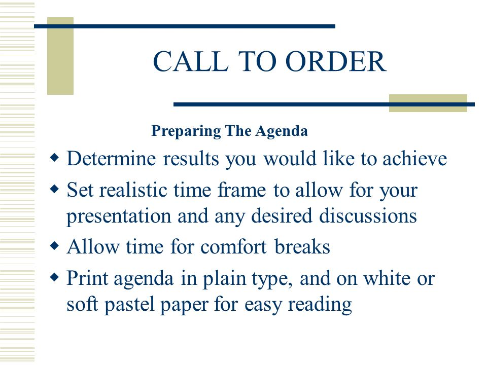 CALL TO ORDER Determine results you would like to achieve Set realistic time frame to allow for your presentation and any desired discussions Allow time for comfort breaks Print agenda in plain type, and on white or soft pastel paper for easy reading Preparing The Agenda