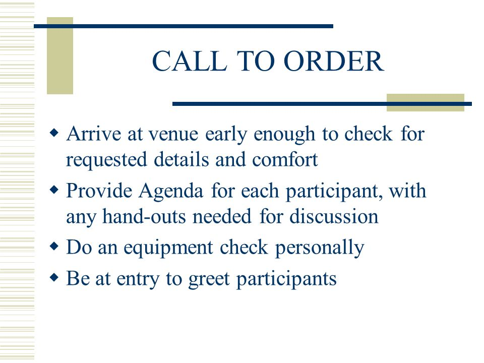 CALL TO ORDER Arrive at venue early enough to check for requested details and comfort Provide Agenda for each participant, with any hand-outs needed f