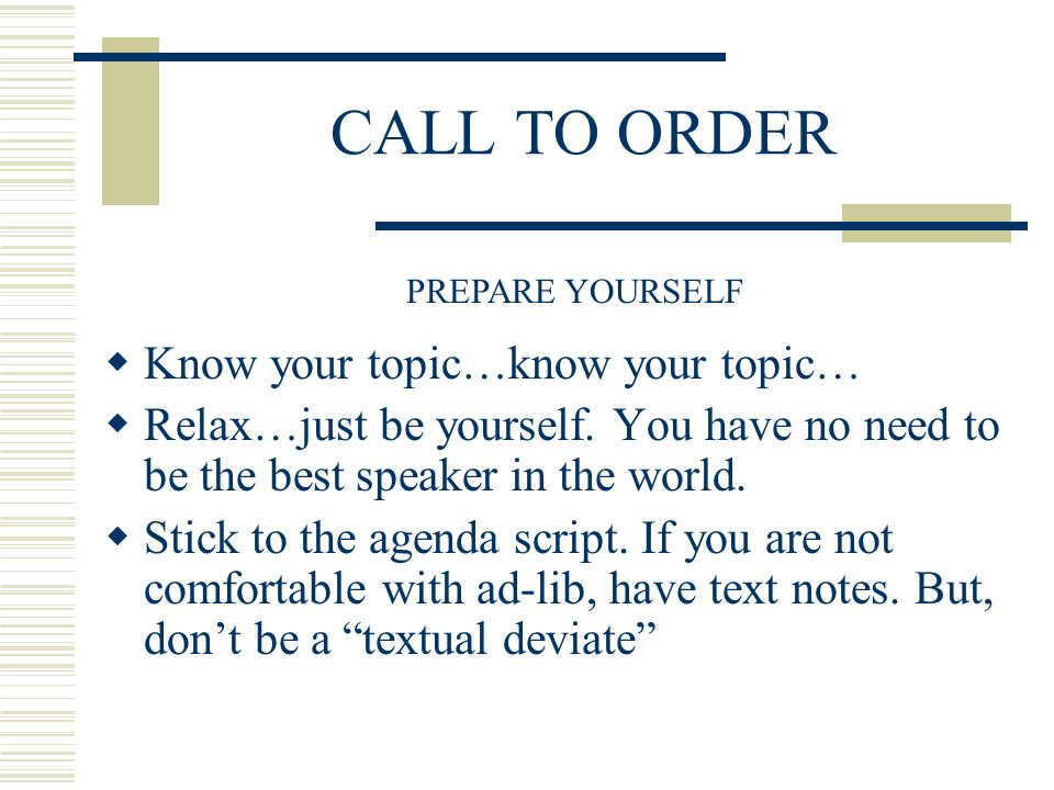 CALL TO ORDER Know your topic…know your topic… Relax…just be yourself.