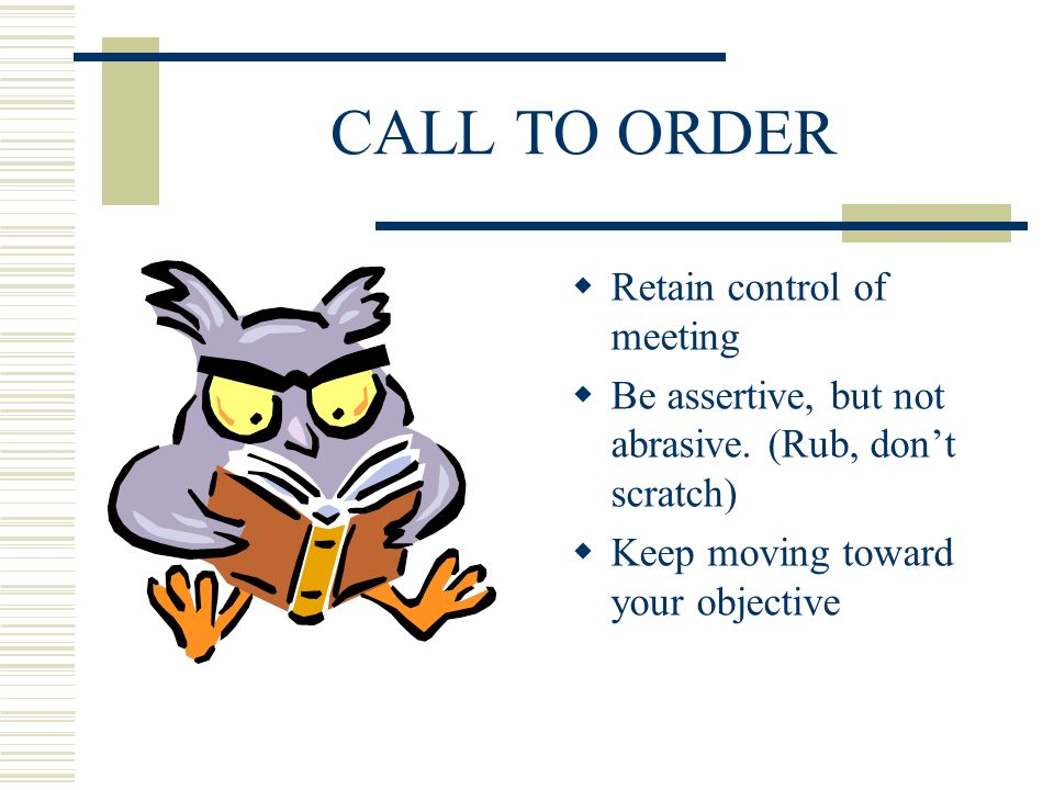 CALL TO ORDER Retain control of meeting Be assertive, but not abrasive. (Rub, dont scratch) Keep moving toward your objective