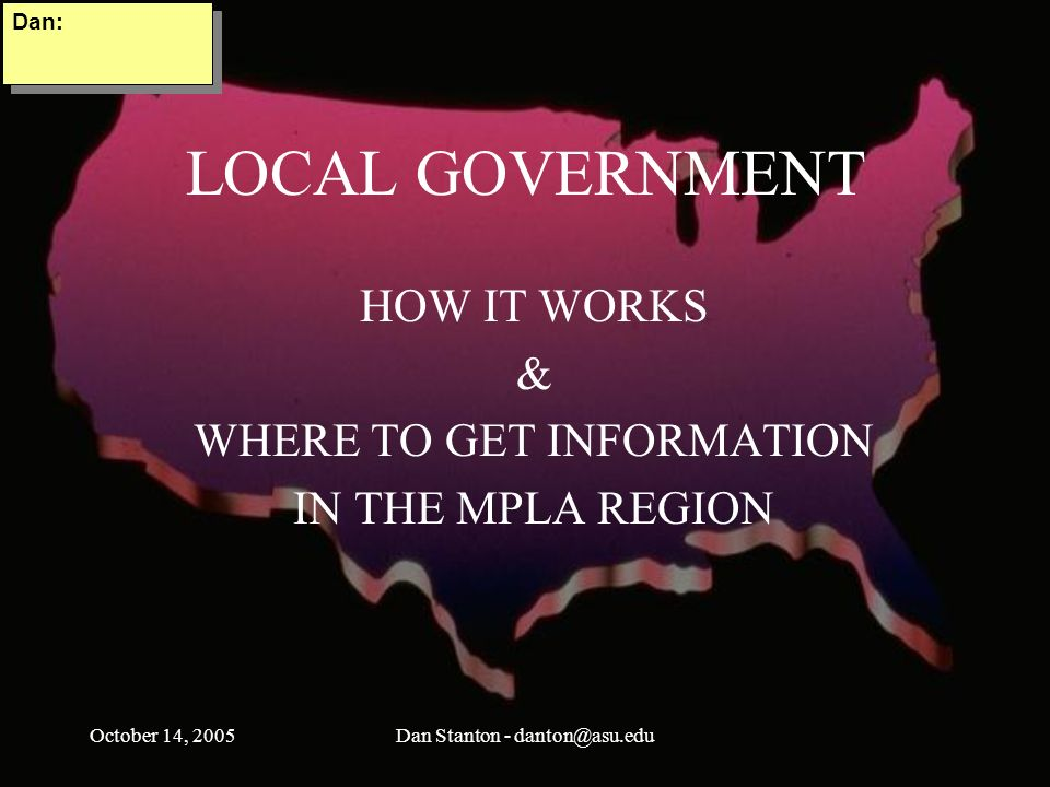 October 14, 2005Dan Stanton - LOCAL GOVERNMENT HOW IT WORKS & WHERE TO GET INFORMATION IN THE MPLA REGION Dan: