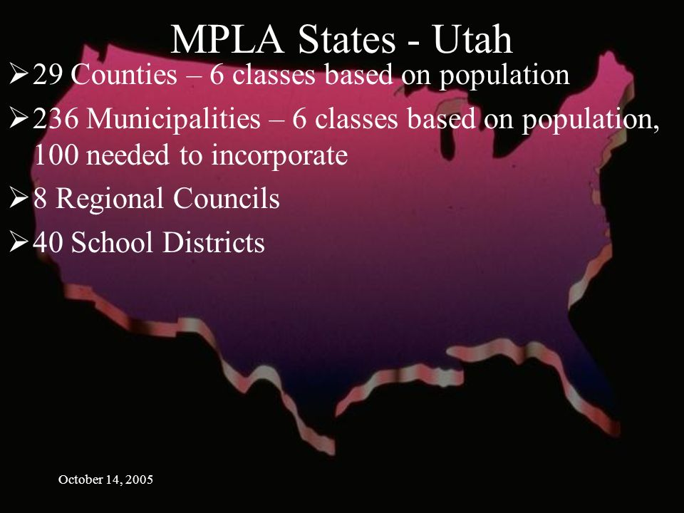 October 14, 2005 MPLA States - Utah 29 Counties – 6 classes based on population 236 Municipalities – 6 classes based on population, 100 needed to incorporate 8 Regional Councils 40 School Districts