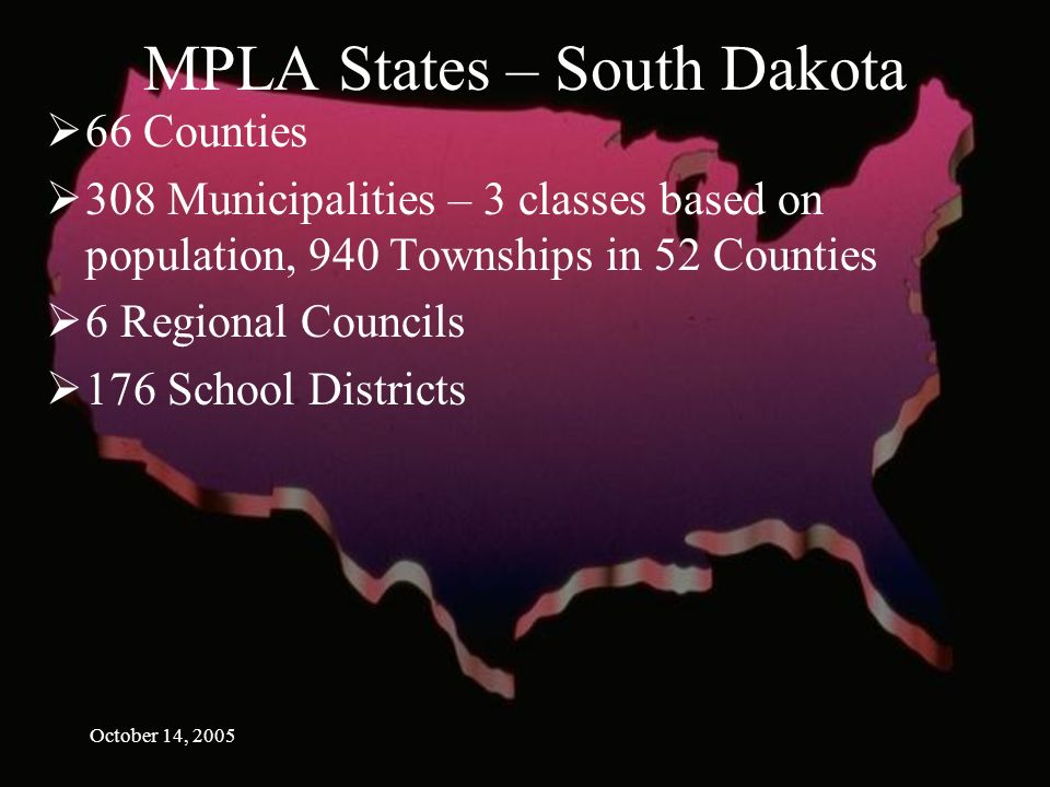 October 14, 2005 MPLA States – South Dakota 66 Counties 308 Municipalities – 3 classes based on population, 940 Townships in 52 Counties 6 Regional Councils 176 School Districts
