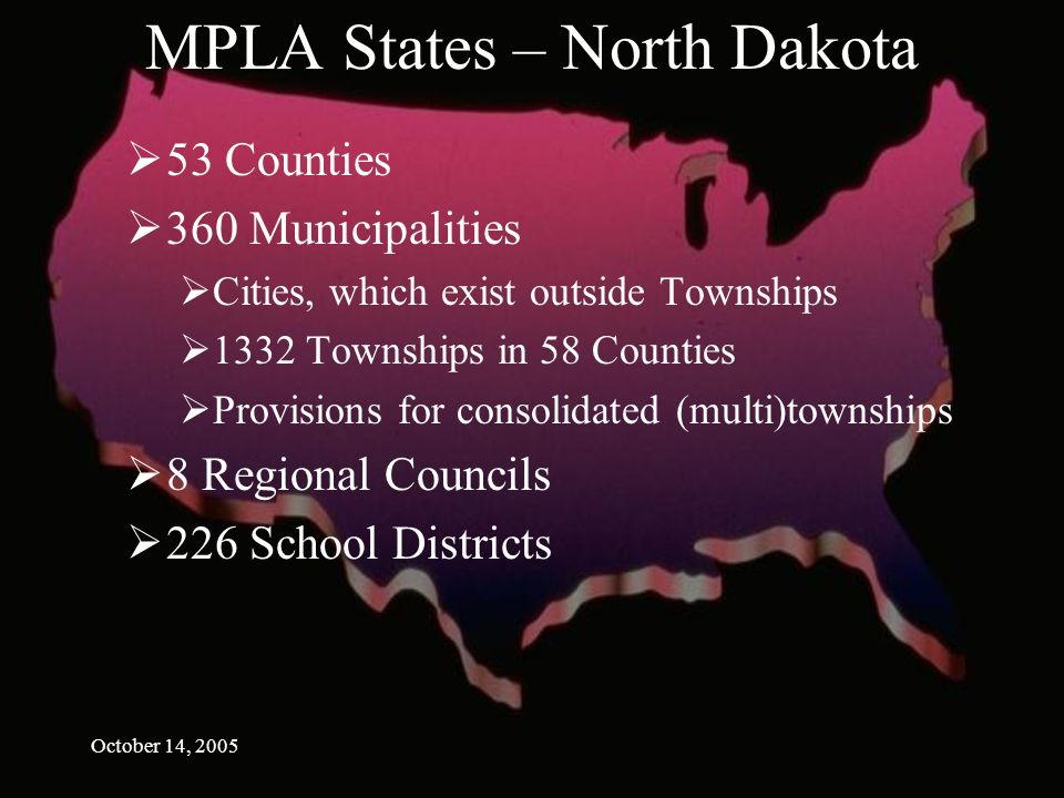 October 14, 2005 MPLA States – North Dakota 53 Counties 360 Municipalities Cities, which exist outside Townships 1332 Townships in 58 Counties Provisions for consolidated (multi)townships 8 Regional Councils 226 School Districts