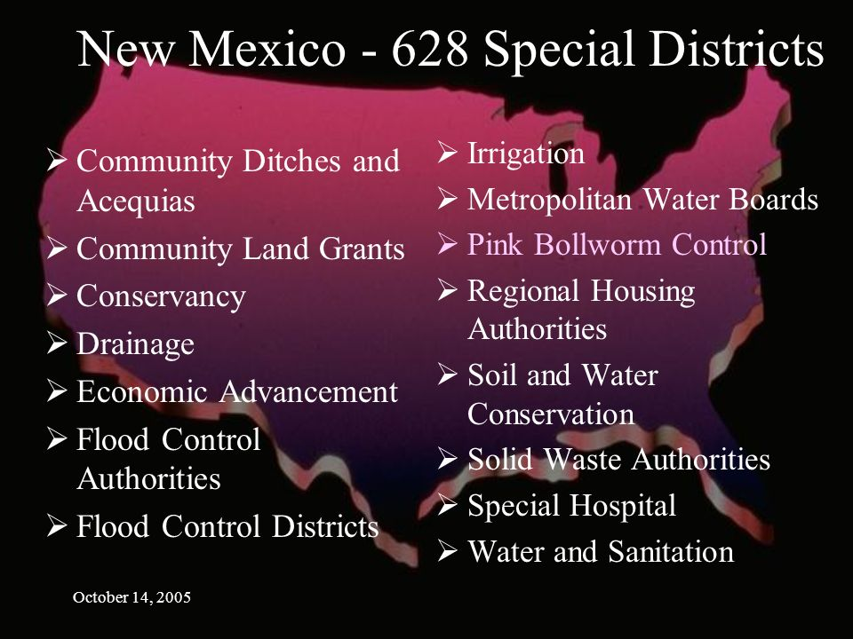 October 14, 2005 New Mexico Special Districts Community Ditches and Acequias Community Land Grants Conservancy Drainage Economic Advancement Flood Control Authorities Flood Control Districts Irrigation Metropolitan Water Boards Pink Bollworm Control Regional Housing Authorities Soil and Water Conservation Solid Waste Authorities Special Hospital Water and Sanitation