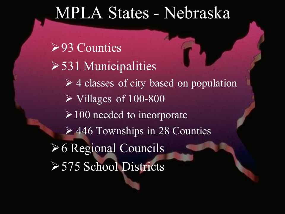 MPLA States - Nebraska 93 Counties 531 Municipalities 4 classes of city based on population Villages of needed to incorporate 446 Townships in 28 Counties 6 Regional Councils 575 School Districts