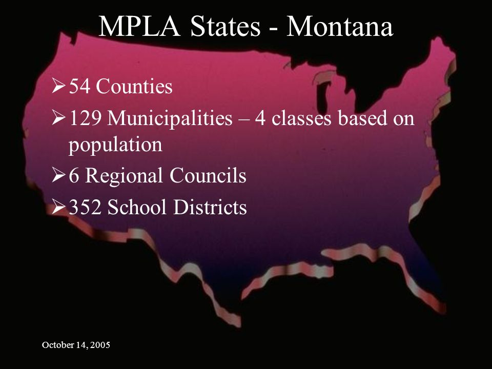 October 14, 2005 MPLA States - Montana 54 Counties 129 Municipalities – 4 classes based on population 6 Regional Councils 352 School Districts