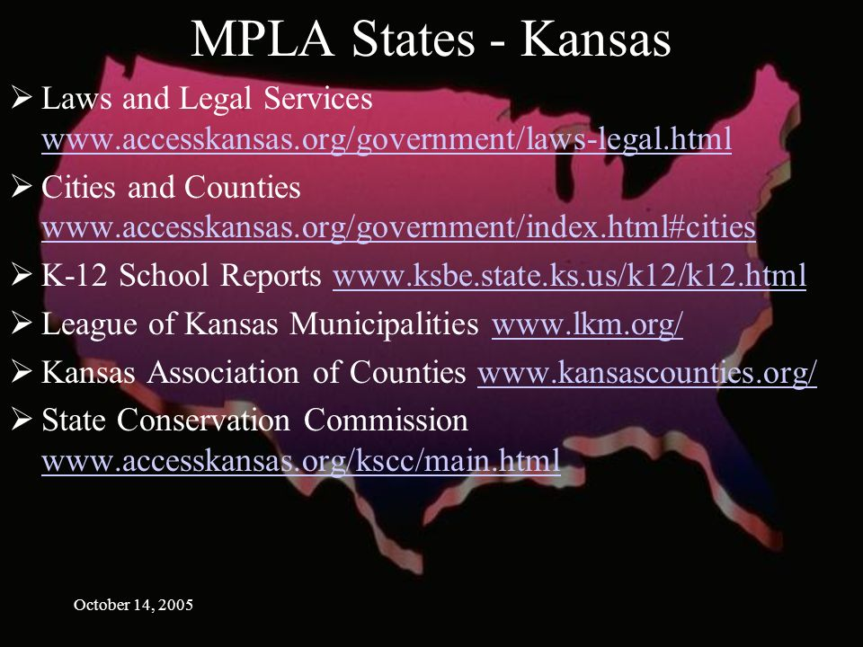 October 14, 2005 MPLA States - Kansas Laws and Legal Services     Cities and Counties     K-12 School Reports   League of Kansas Municipalities   Kansas Association of Counties   State Conservation Commission
