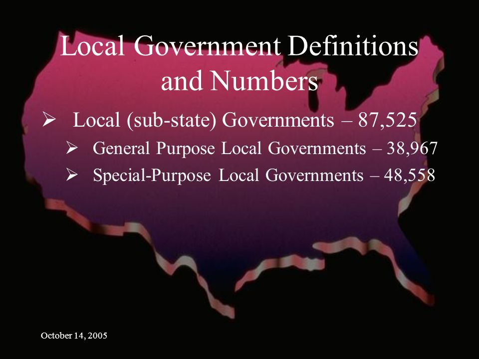 October 14, 2005 Local Government Definitions and Numbers Local (sub-state) Governments – 87,525 General Purpose Local Governments – 38,967 Special-Purpose Local Governments – 48,558