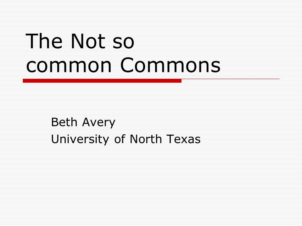 The Not so common Commons Beth Avery University of North Texas
