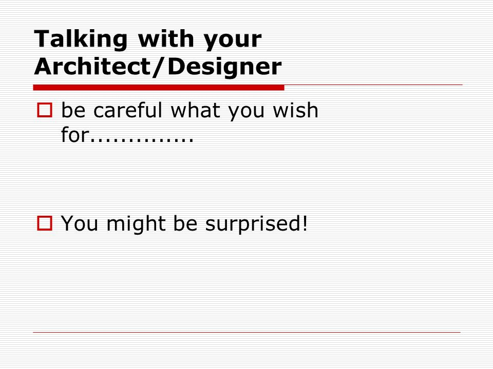 Talking with your Architect/Designer be careful what you wish for..............