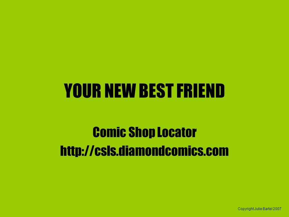 Copyright Julie Bartel 2007 YOUR NEW BEST FRIEND Comic Shop Locator http://csls.diamondcomics.com