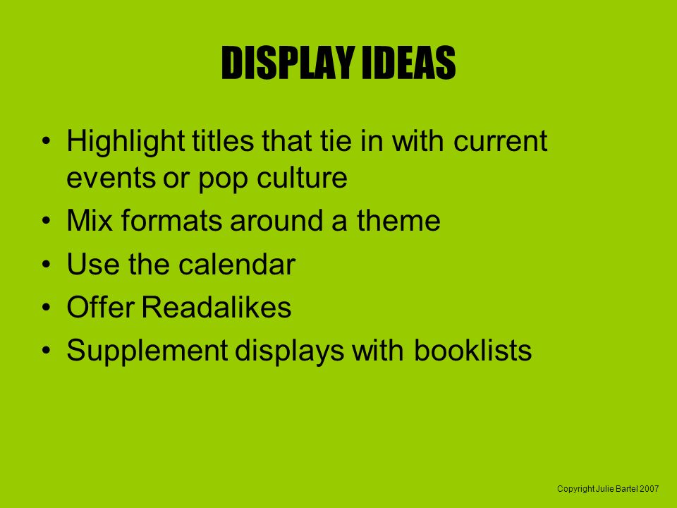 Copyright Julie Bartel 2007 DISPLAY IDEAS Highlight titles that tie in with current events or pop culture Mix formats around a theme Use the calendar