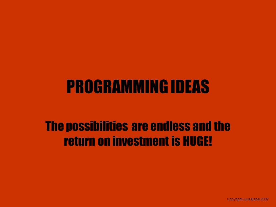 Copyright Julie Bartel 2007 PROGRAMMING IDEAS The possibilities are endless and the return on investment is HUGE!