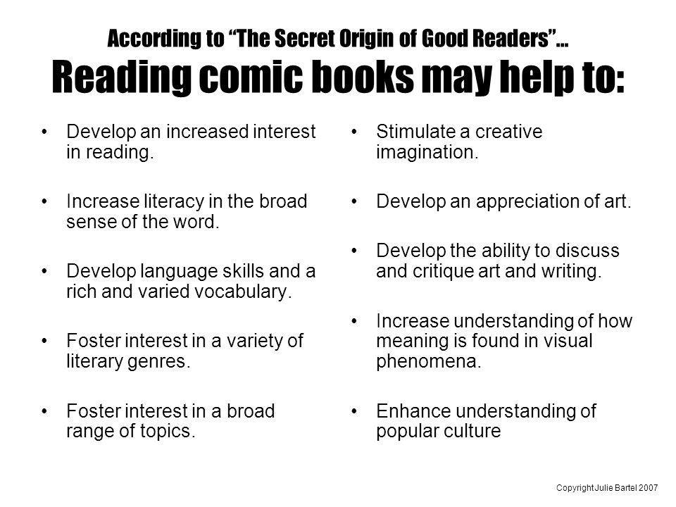 Copyright Julie Bartel 2007 According to The Secret Origin of Good Readers… Reading comic books may help to: Develop an increased interest in reading.