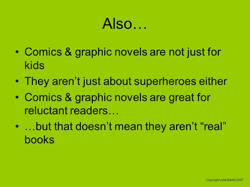 Copyright Julie Bartel 2007 Also… Comics & graphic novels are not just for kids They arent just about superheroes either Comics & graphic novels are g