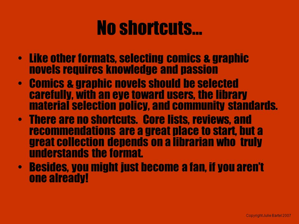Copyright Julie Bartel 2007 No shortcuts… Like other formats, selecting comics & graphic novels requires knowledge and passion Comics & graphic novels should be selected carefully, with an eye toward users, the library material selection policy, and community standards.