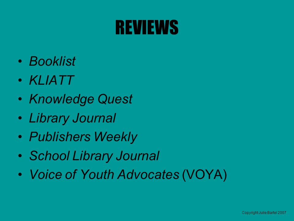 Copyright Julie Bartel 2007 REVIEWS Booklist KLIATT Knowledge Quest Library Journal Publishers Weekly School Library Journal Voice of Youth Advocates