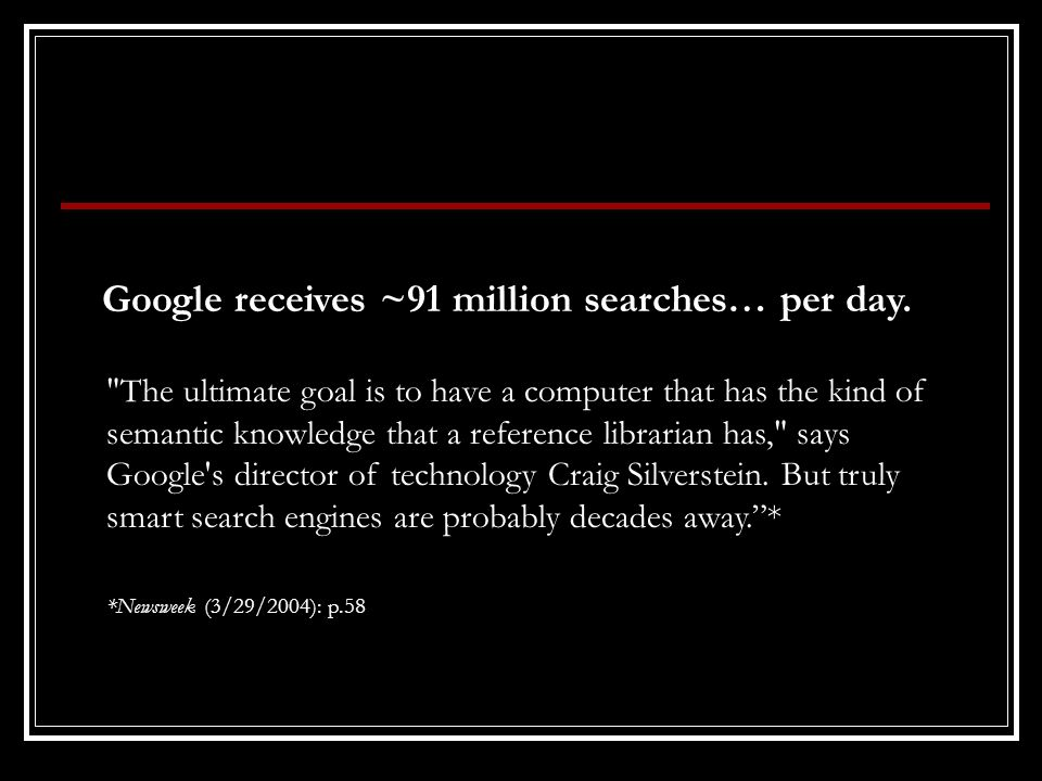 The ultimate goal is to have a computer that has the kind of semantic knowledge that a reference librarian has, says Google s director of technology Craig Silverstein.