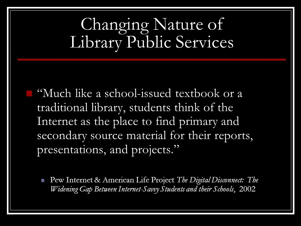 Changing Nature of Library Public Services Much like a school-issued textbook or a traditional library, students think of the Internet as the place to find primary and secondary source material for their reports, presentations, and projects.