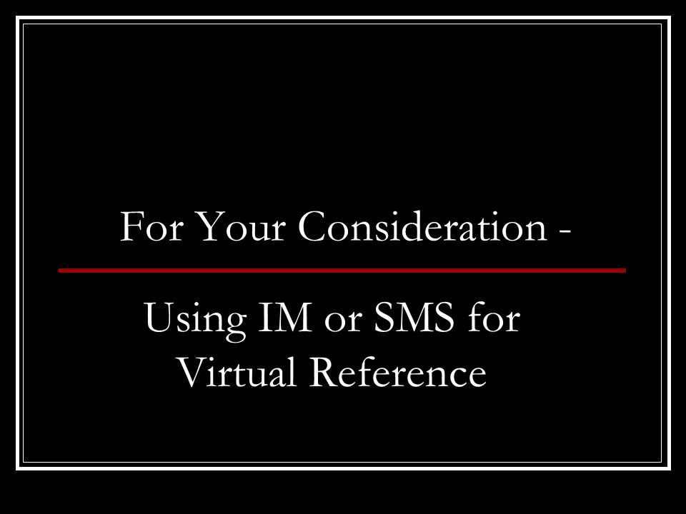 For Your Consideration - Using IM or SMS for Virtual Reference