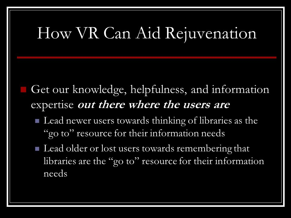 How VR Can Aid Rejuvenation Get our knowledge, helpfulness, and information expertise out there where the users are Lead newer users towards thinking of libraries as the go to resource for their information needs Lead older or lost users towards remembering that libraries are the go to resource for their information needs