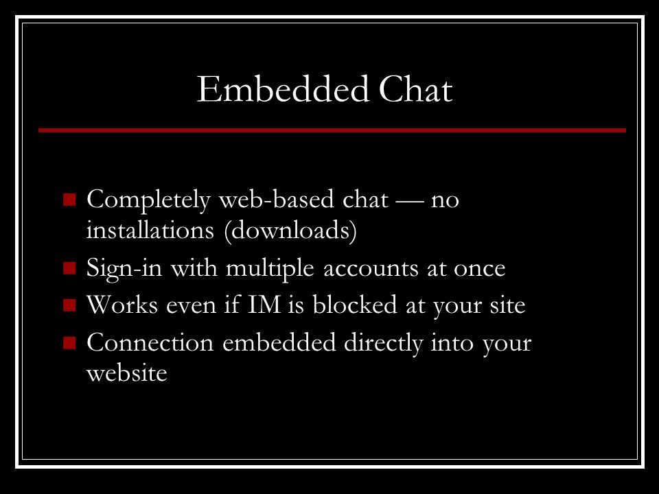 Embedded Chat Completely web-based chat no installations (downloads) Sign-in with multiple accounts at once Works even if IM is blocked at your site Connection embedded directly into your website