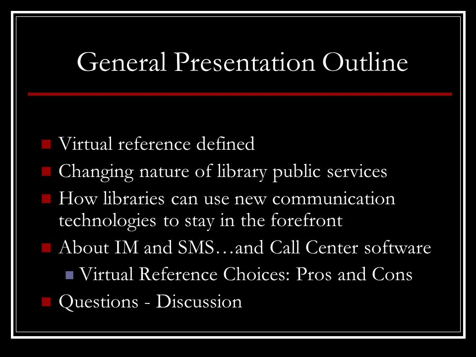 General Presentation Outline Virtual reference defined Changing nature of library public services How libraries can use new communication technologies to stay in the forefront About IM and SMS…and Call Center software Virtual Reference Choices: Pros and Cons Questions - Discussion