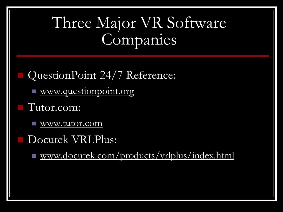 Three Major VR Software Companies QuestionPoint 24/7 Reference: www.questionpoint.org Tutor.com: www.tutor.com Docutek VRLPlus: www.docutek.com/products/vrlplus/index.html
