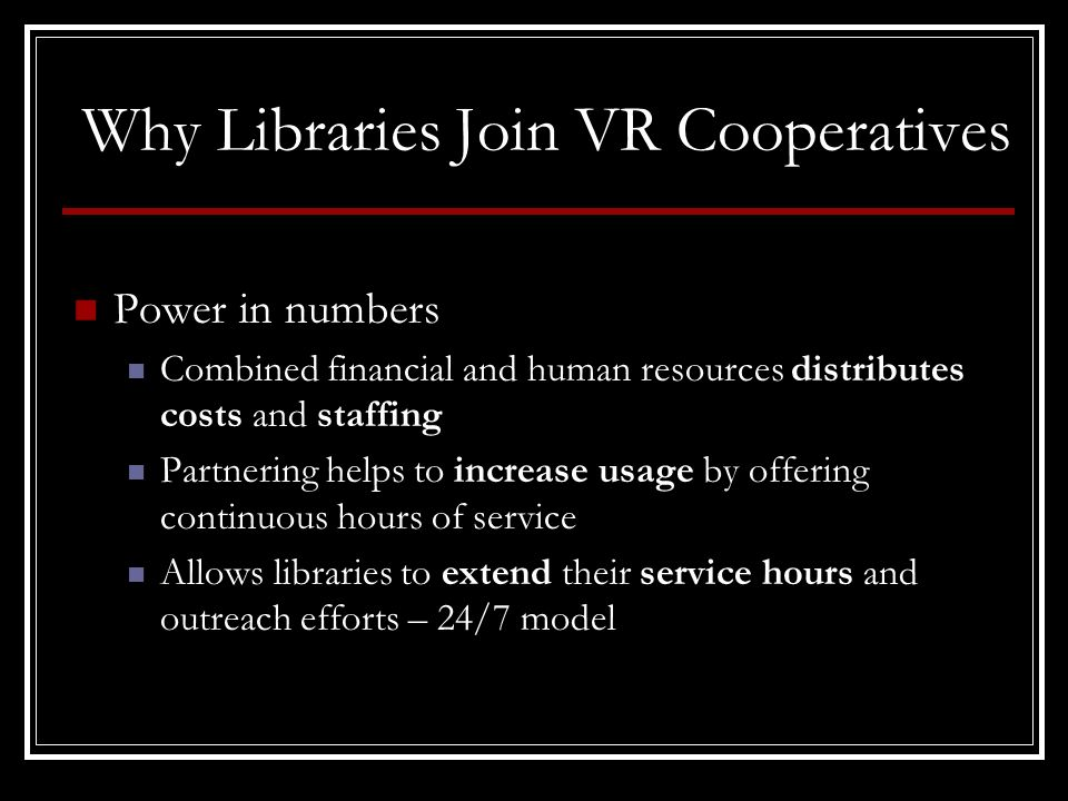 Why Libraries Join VR Cooperatives Power in numbers Combined financial and human resources distributes costs and staffing Partnering helps to increase usage by offering continuous hours of service Allows libraries to extend their service hours and outreach efforts – 24/7 model