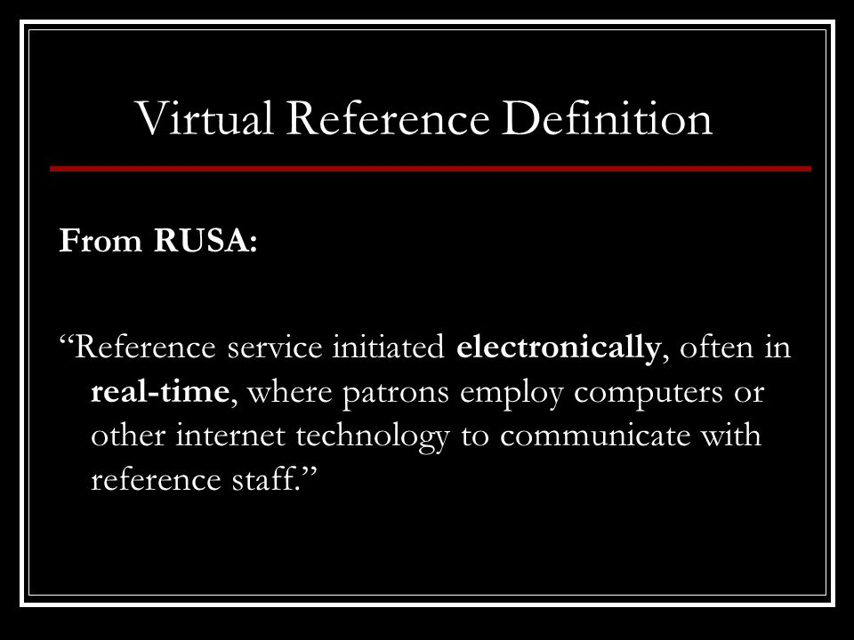 Virtual Reference Definition From RUSA: Reference service initiated electronically, often in real-time, where patrons employ computers or other internet technology to communicate with reference staff.