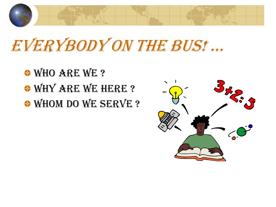 EVERYBODY ON THE BUS! … WHO ARE WE ? WHY ARE WE HERE ? Whom do we serve ?