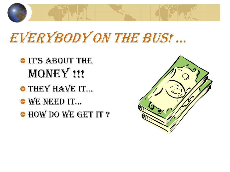EVERYBODY ON THE BUS! … ITS ABOUT THE MONEY !!! They have it… We need it… How do we get it ?