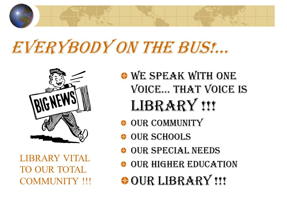 EVERYBODY ON THE BUS!… WE SPEAK WITH ONE VOICE… THAT VOICE IS LIBRARY !!! OUR COMMUNITY OUR SCHOOLS OUR SPECIAL NEEDS OUR HIGHER EDUCATION OUR LIBRARY